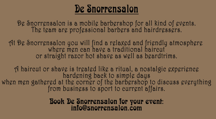 De Snorrensalon - the barbershop for your event - gents only: De Snorrensalon is a mobile barbershop for all kind of events. The team are professional barbers and hairdressers. At De Snorrensalon you will find a relaxed and friendly atmosphere where men can have a traditional haircut or straight razor hot shave as well as beardtrims. A haircut or shave is treated like a ritual, a nostalgic experience hardening back to simple days when men gathered at the corner of the barbershop to discuss everything from business to sport to current affairs. Book De Snorrensalon for your event!